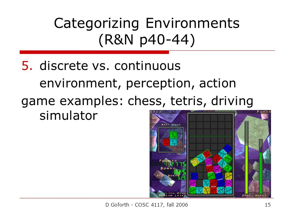 D Goforth - COSC 4117, fall 200615 Categorizing Environments (R&N p40-44) 5.discrete vs. continuous environment, perception, action game examples: che