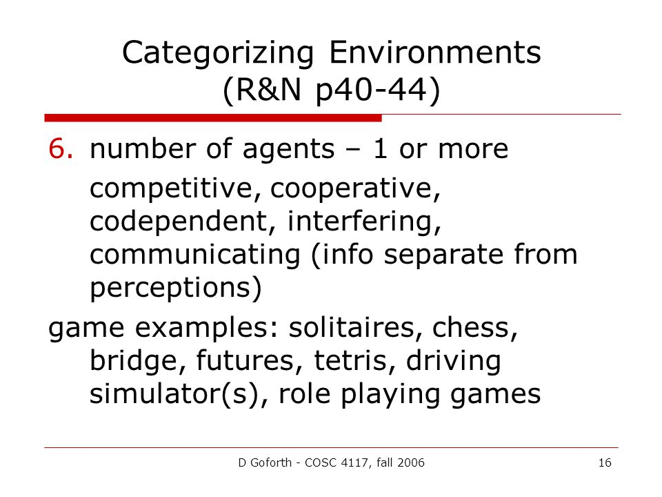 D Goforth - COSC 4117, fall 200616 Categorizing Environments (R&N p40-44) 6.number of agents – 1 or more competitive, cooperative, codependent, interf