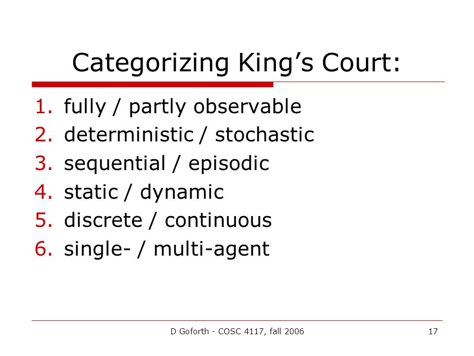 D Goforth - COSC 4117, fall 200617 Categorizing King's Court: 1.fully / partly observable 2.deterministic / stochastic 3.sequential / episodic 4.static / dynamic 5.discrete / continuous 6.single- / multi-agent