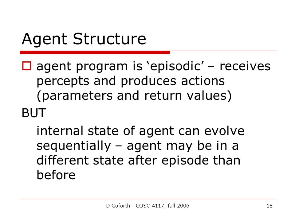 D Goforth - COSC 4117, fall 200618 Agent Structure  agent program is 'episodic' – receives percepts and produces actions (parameters and return values) BUT internal state of agent can evolve sequentially – agent may be in a different state after episode than before