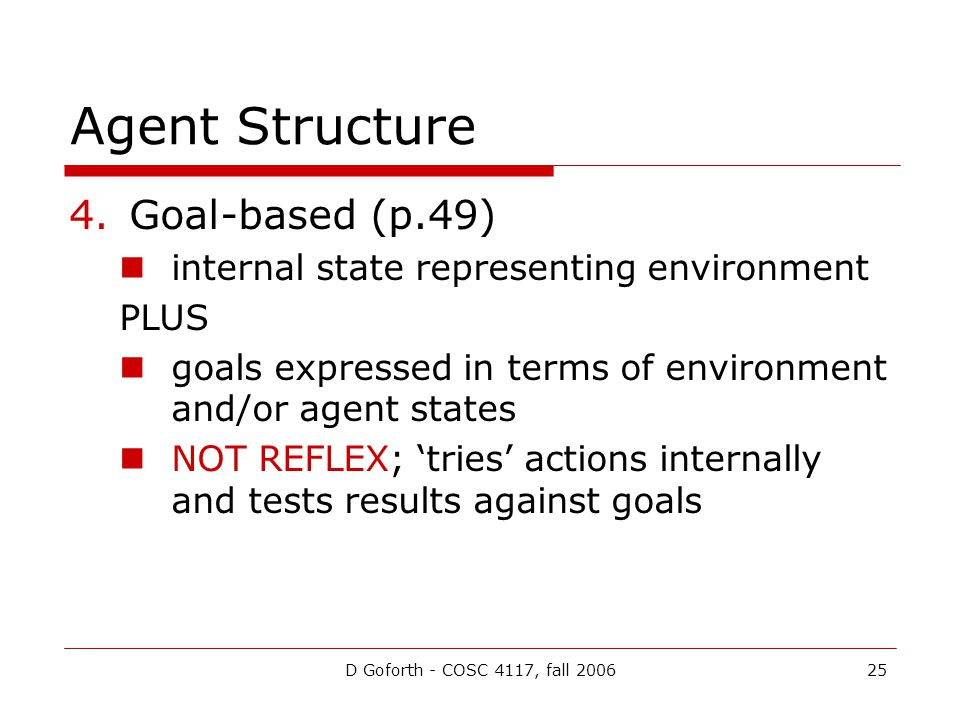 D Goforth - COSC 4117, fall 200625 Agent Structure 4.Goal-based (p.49) internal state representing environment PLUS goals expressed in terms of enviro
