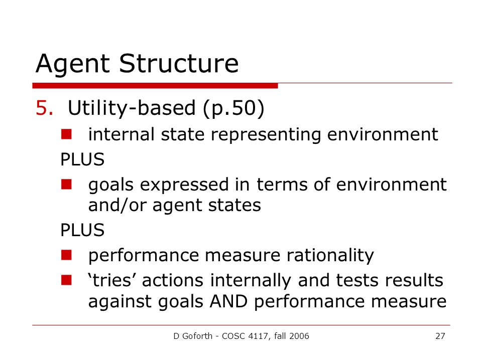 D Goforth - COSC 4117, fall 200627 Agent Structure 5.Utility-based (p.50) internal state representing environment PLUS goals expressed in terms of environment and/or agent states PLUS performance measure rationality 'tries' actions internally and tests results against goals AND performance measure