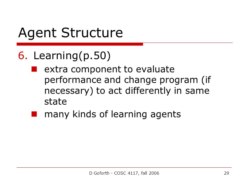D Goforth - COSC 4117, fall 200629 Agent Structure 6.Learning(p.50) extra component to evaluate performance and change program (if necessary) to act differently in same state many kinds of learning agents