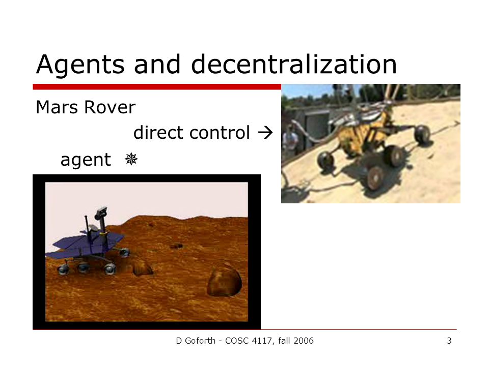 D Goforth - COSC 4117, fall 20063 Agents and decentralization Mars Rover direct control  agent 