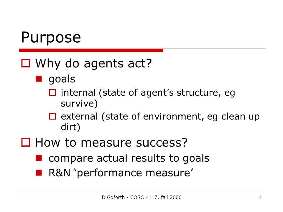 D Goforth - COSC 4117, fall 20064 Purpose  Why do agents act? goals  internal (state of agent's structure, eg survive)  external (state of environm