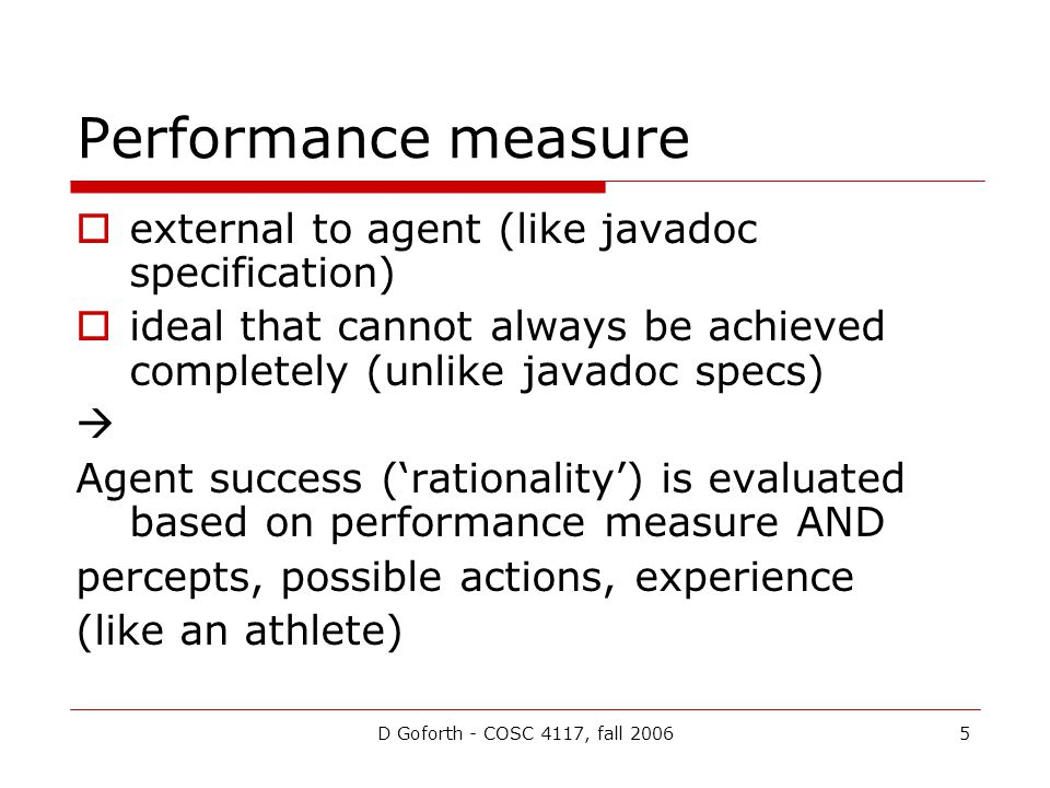 D Goforth - COSC 4117, fall 20065 Performance measure  external to agent (like javadoc specification)  ideal that cannot always be achieved completely (unlike javadoc specs)  Agent success ('rationality') is evaluated based on performance measure AND percepts, possible actions, experience (like an athlete)
