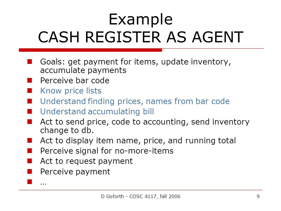 D Goforth - COSC 4117, fall 20069 Example CASH REGISTER AS AGENT Goals: get payment for items, update inventory, accumulate payments Perceive bar code