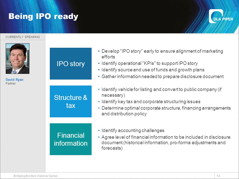 CURRENTLY SPEAKING 14 Welcome Bridging Borders Webinar Series Being IPO ready David Ryan Partner IPO story Structure & tax Financial information Develop IPO story early to ensure alignment of marketing efforts Identify operational KPIs to support IPO story Identify source and use of funds and growth plans Gather information needed to prepare disclosure document Identify vehicle for listing and convert to public company (if necessary) Identify key tax and corporate structuring issues Determine optimal corporate structure, financing arrangements and distribution policy Identify accounting challenges Agree level of financial information to be included in disclosure document (historical information, pro-forma adjustments and forecasts)