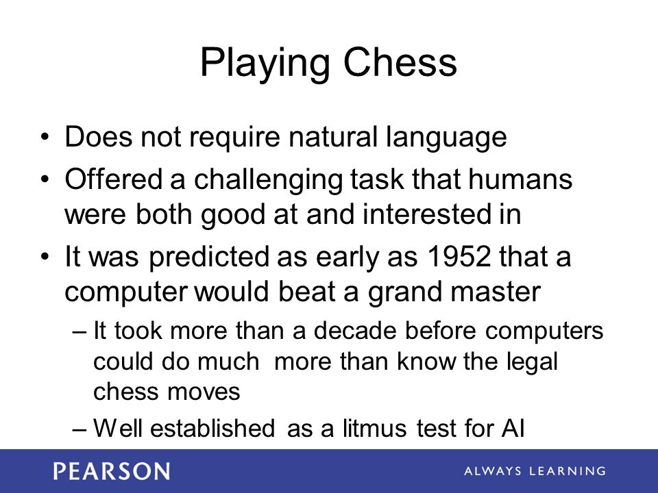 Playing Chess Does not require natural language Offered a challenging task that humans were both good at and interested in It was predicted as early as 1952 that a computer would beat a grand master –It took more than a decade before computers could do much more than know the legal chess moves –Well established as a litmus test for AI