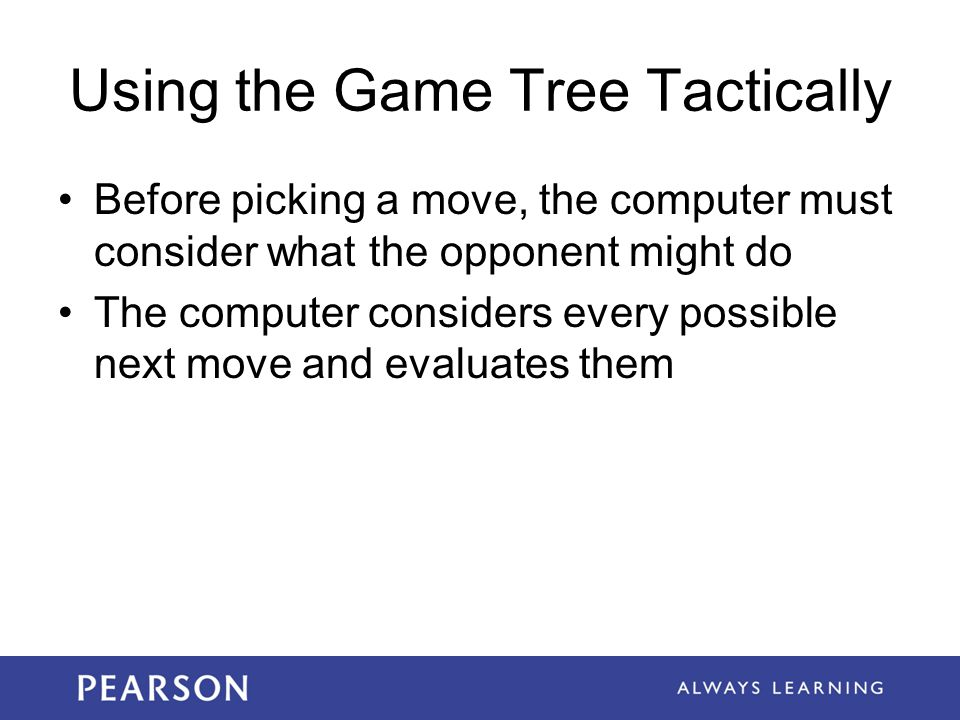 Using the Game Tree Tactically Before picking a move, the computer must consider what the opponent might do The computer considers every possible next move and evaluates them