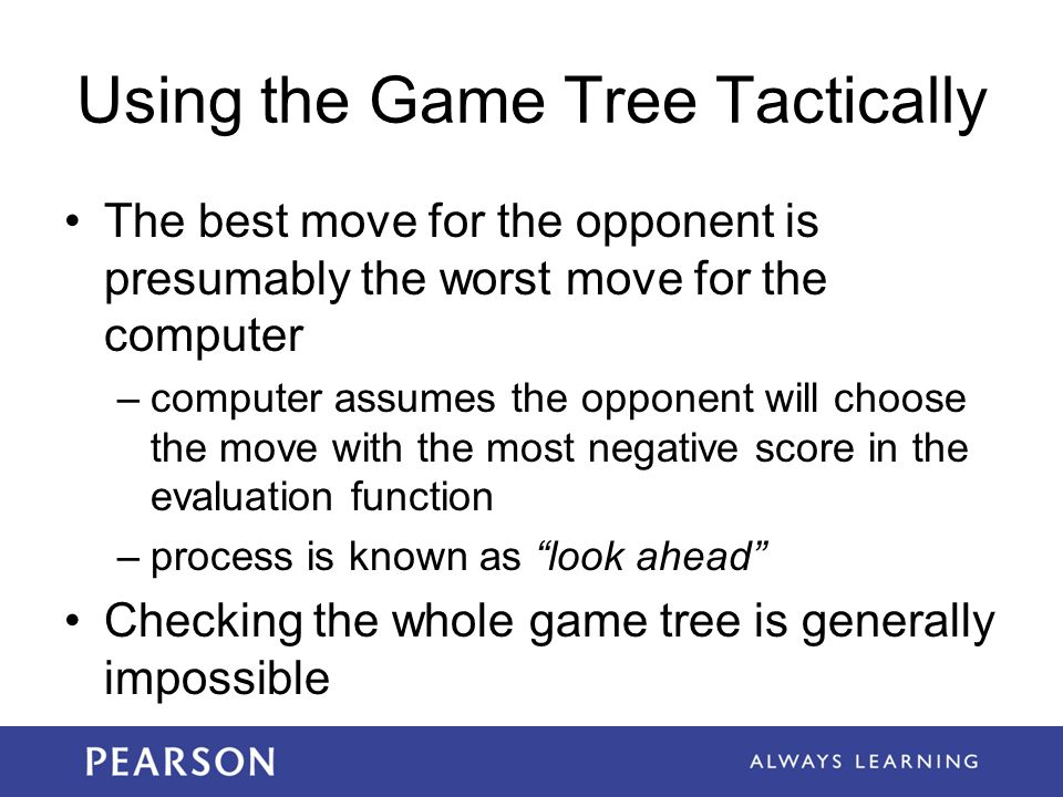 Using the Game Tree Tactically The best move for the opponent is presumably the worst move for the computer –computer assumes the opponent will choose the move with the most negative score in the evaluation function –process is known as look ahead Checking the whole game tree is generally impossible