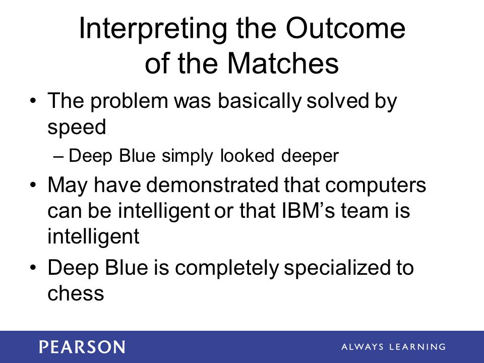 Interpreting the Outcome of the Matches The problem was basically solved by speed –Deep Blue simply looked deeper May have demonstrated that computers can be intelligent or that IBM's team is intelligent Deep Blue is completely specialized to chess