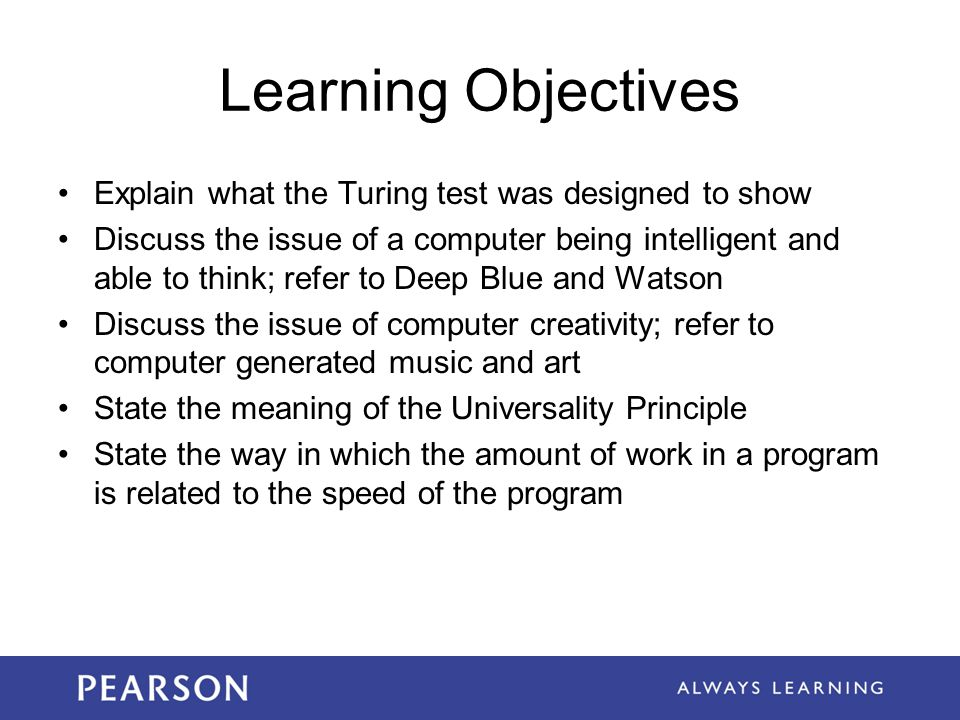 Learning Objectives Explain what the Turing test was designed to show Discuss the issue of a computer being intelligent and able to think; refer to Deep Blue and Watson Discuss the issue of computer creativity; refer to computer generated music and art State the meaning of the Universality Principle State the way in which the amount of work in a program is related to the speed of the program