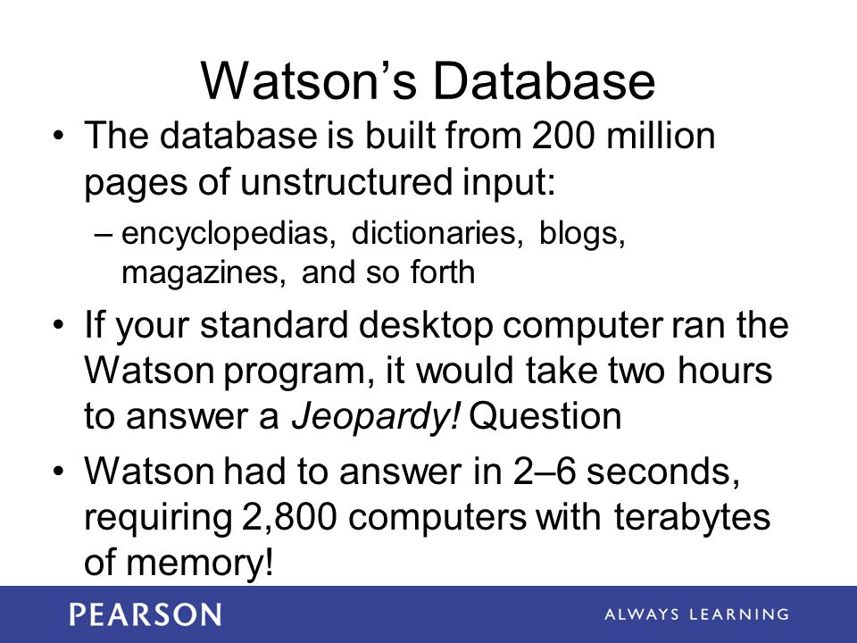 Watson's Database The database is built from 200 million pages of unstructured input: –encyclopedias, dictionaries, blogs, magazines, and so forth If your standard desktop computer ran the Watson program, it would take two hours to answer a Jeopardy.