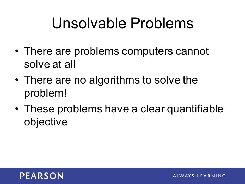 Unsolvable Problems There are problems computers cannot solve at all There are no algorithms to solve the problem.