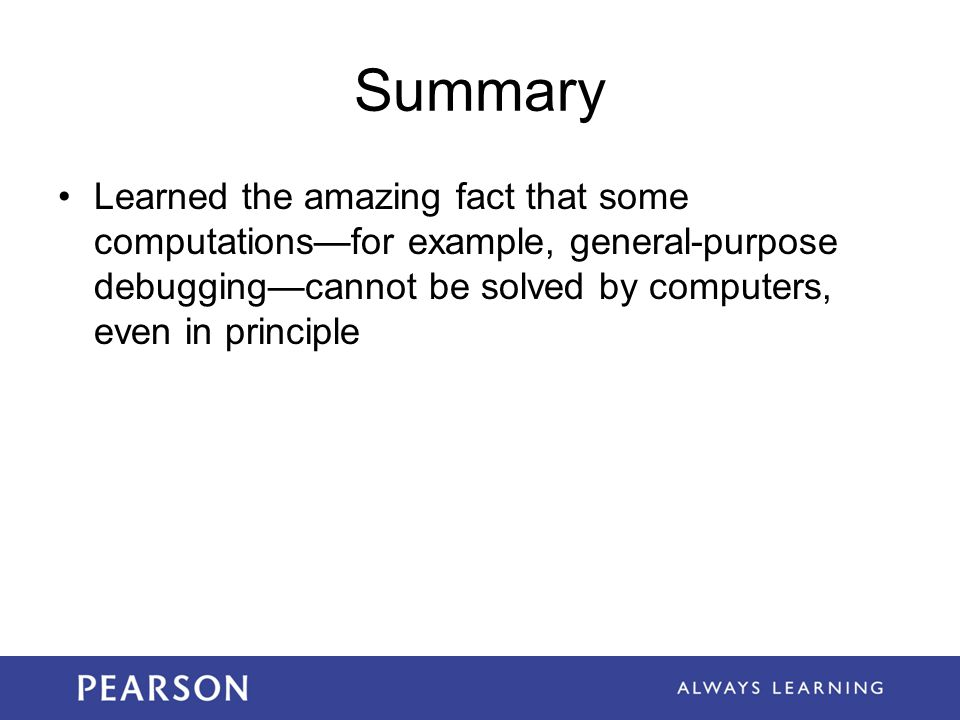 Summary Learned the amazing fact that some computations—for example, general-purpose debugging—cannot be solved by computers, even in principle