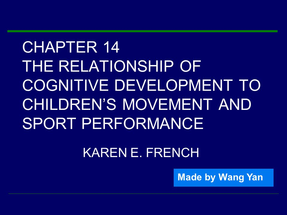 CHAPTER 14 THE RELATIONSHIP OF COGNITIVE DEVELOPMENT TO CHILDREN'S MOVEMENT AND SPORT PERFORMANCE KAREN E.