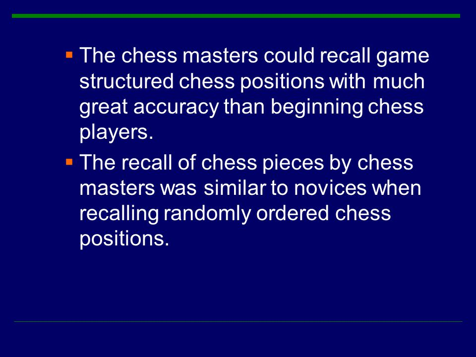  The chess masters could recall game structured chess positions with much great accuracy than beginning chess players.