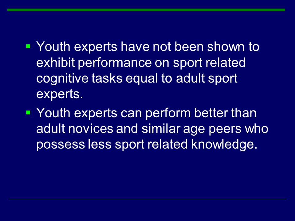  Youth experts have not been shown to exhibit performance on sport related cognitive tasks equal to adult sport experts.