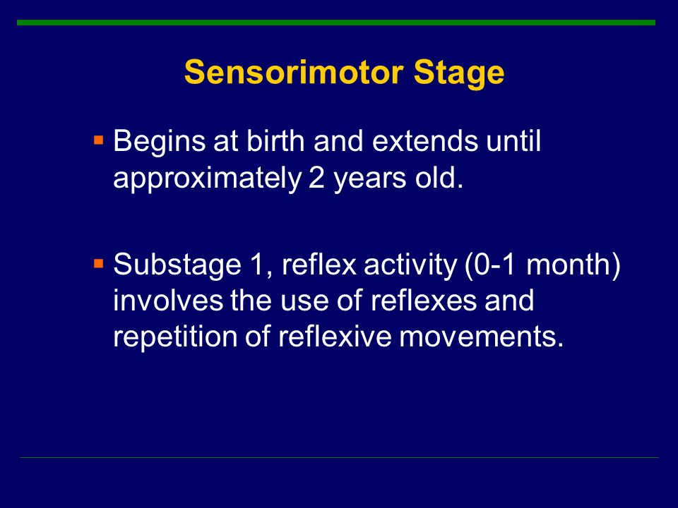 Sensorimotor Stage  Begins at birth and extends until approximately 2 years old.