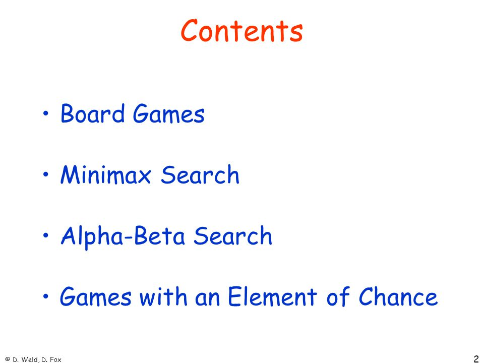 © D. Weld, D. Fox 2 Contents Board Games Minimax Search Alpha-Beta Search Games with an Element of Chance