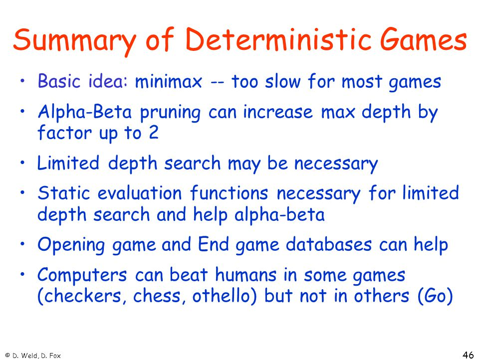 © D. Weld, D. Fox 46 Summary of Deterministic Games Basic idea: minimax -- too slow for most games Alpha-Beta pruning can increase max depth by factor