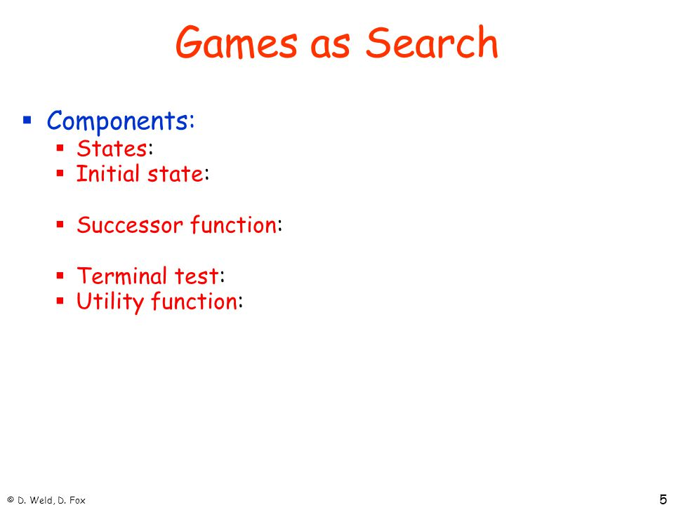 © D. Weld, D. Fox 5 Games as Search  Components:  States:  Initial state:  Successor function:  Terminal test:  Utility function: