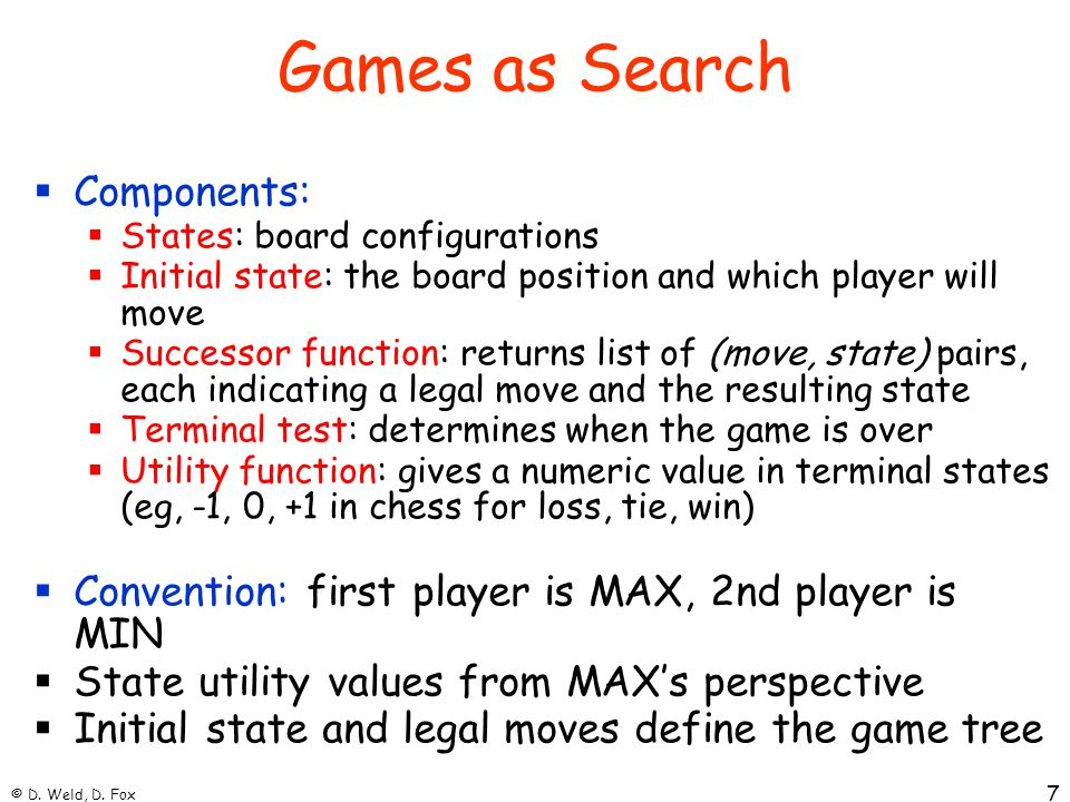 © D. Weld, D. Fox 7 Games as Search  Components:  States: board configurations  Initial state: the board position and which player will move  Succ