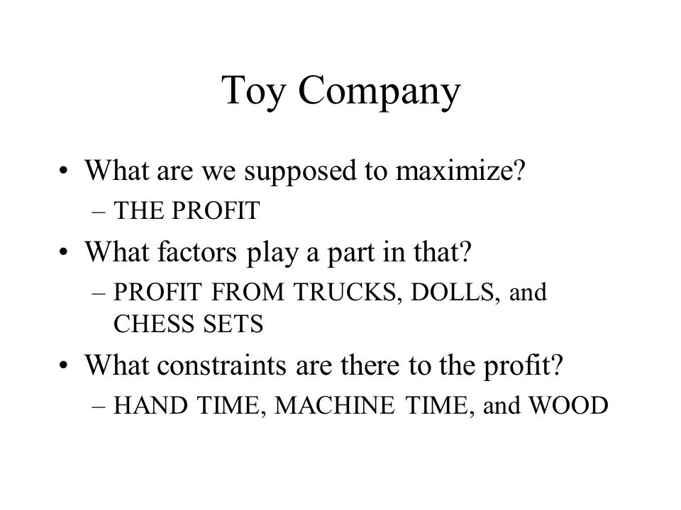 Toy Company What are we supposed to maximize.–THE PROFIT What factors play a part in that.