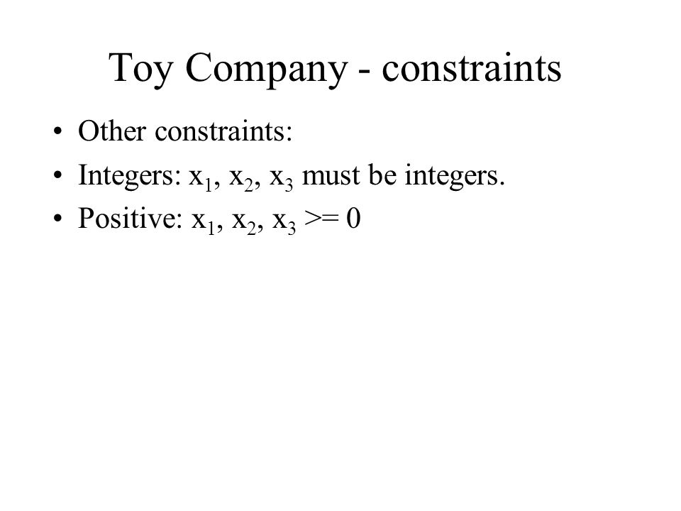 Toy Company - constraints Other constraints: Integers:x 1, x 2, x 3 must be integers. Positive: x 1, x 2, x 3 >= 0