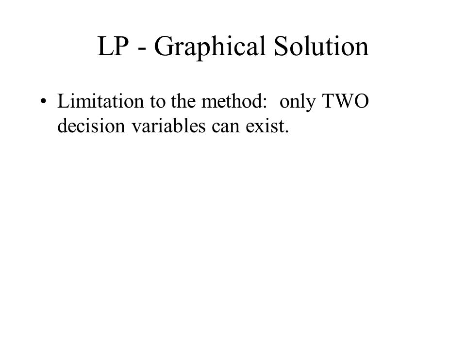 LP - Graphical Solution Limitation to the method: only TWO decision variables can exist.