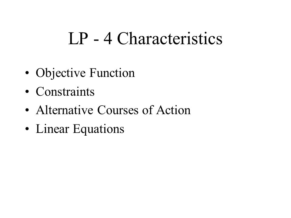 LP - 4 Characteristics Objective Function Constraints Alternative Courses of Action Linear Equations