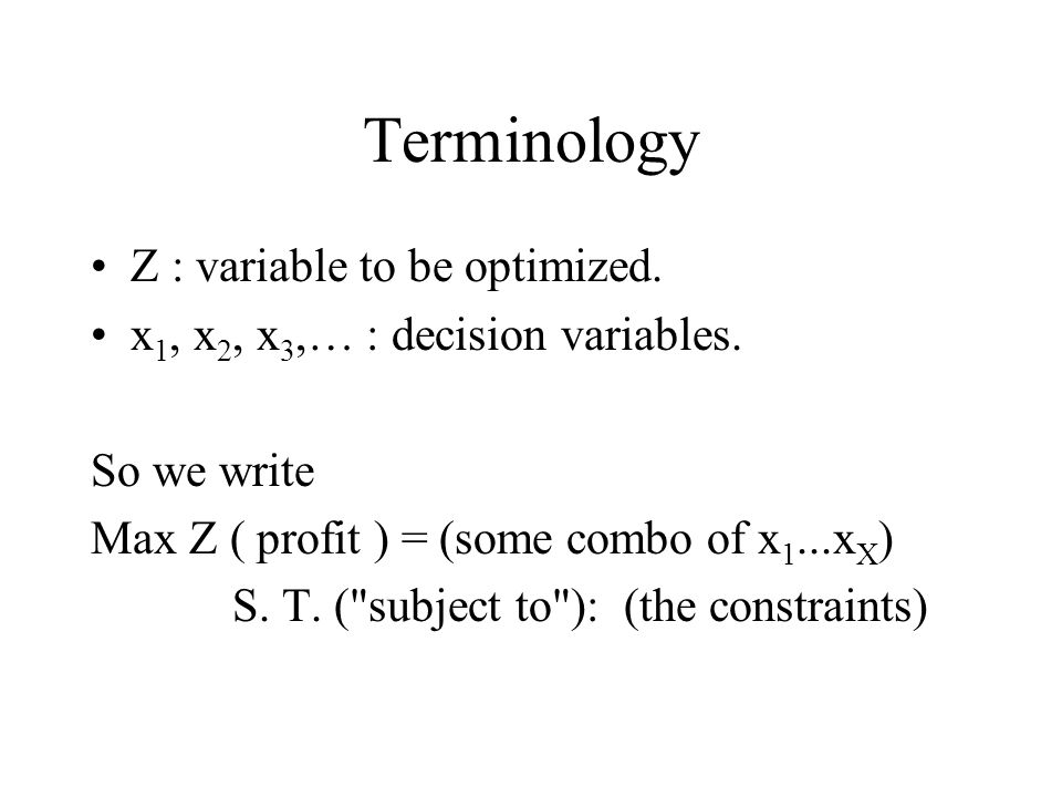 Terminology Z : variable to be optimized. x 1, x 2, x 3,… : decision variables.
