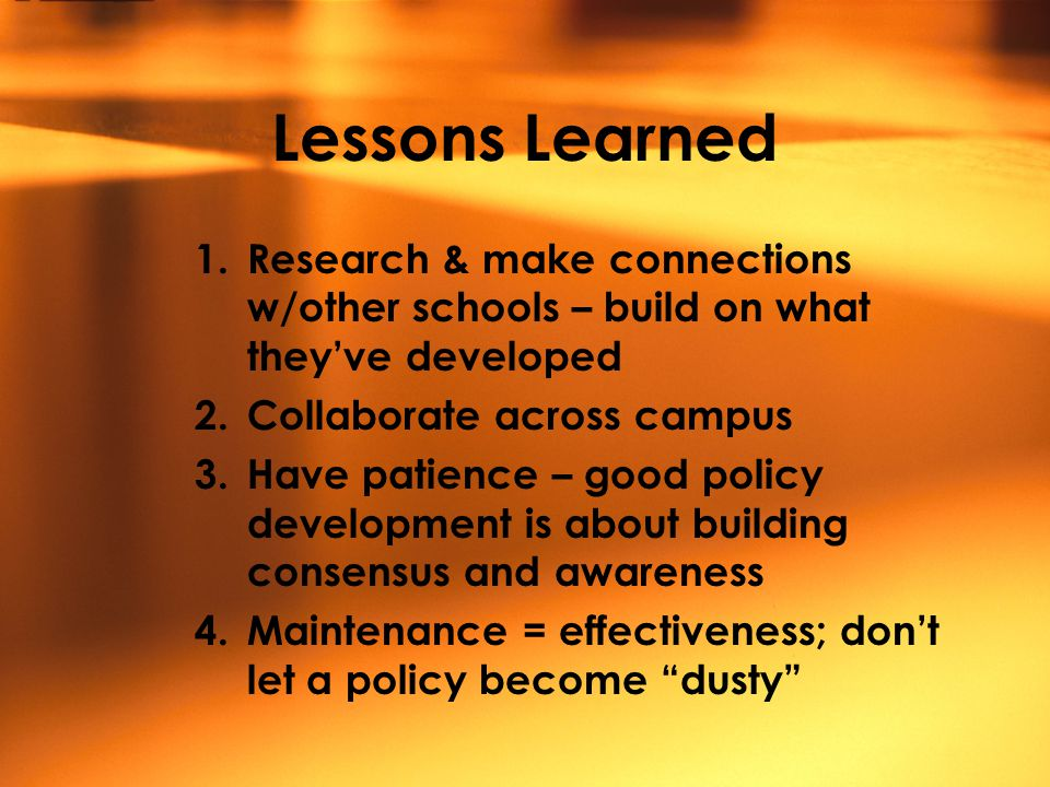 Lessons Learned 1.Research & make connections w/other schools – build on what they've developed 2.Collaborate across campus 3.Have patience – good policy development is about building consensus and awareness 4.Maintenance = effectiveness; don't let a policy become dusty