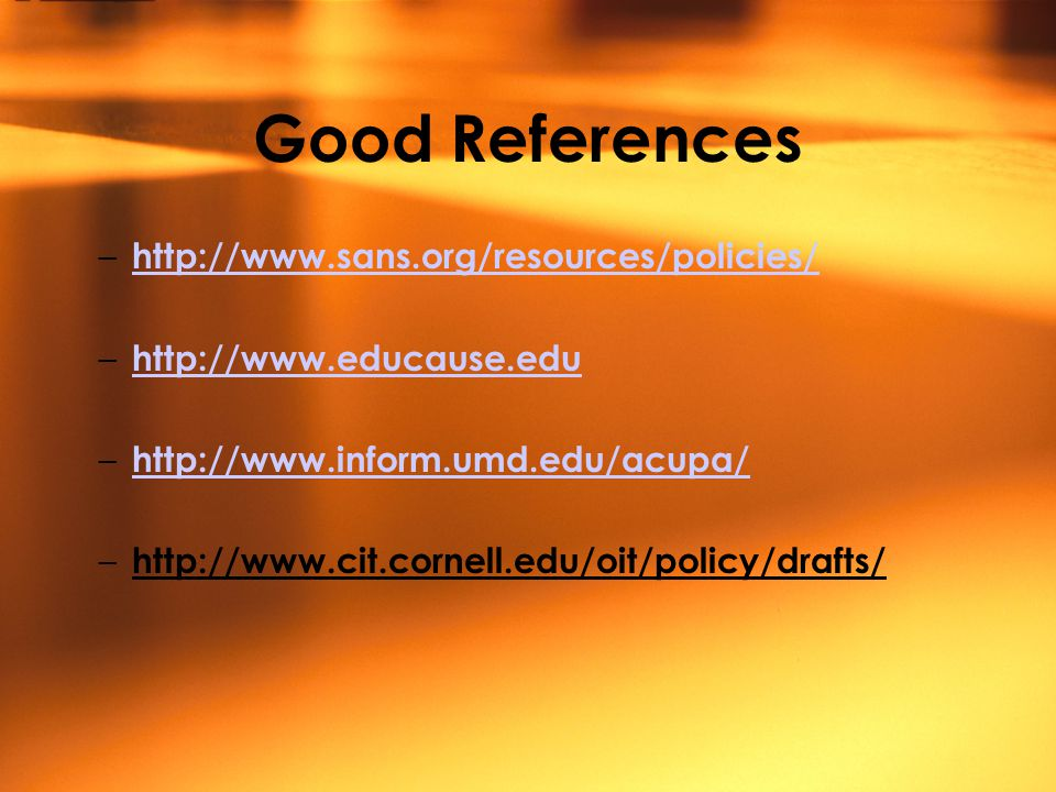 Good References – http://www.sans.org/resources/policies/ http://www.sans.org/resources/policies/ – http://www.educause.edu http://www.educause.edu –