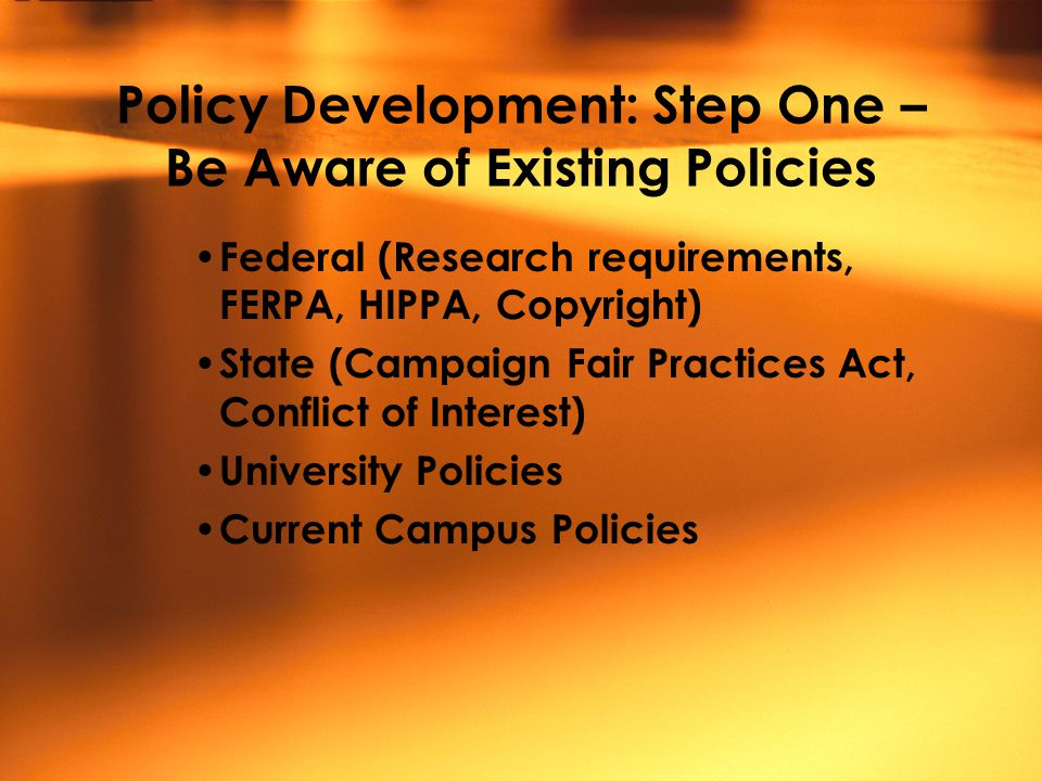 Policy Development: Step One – Be Aware of Existing Policies Federal (Research requirements, FERPA, HIPPA, Copyright) State (Campaign Fair Practices Act, Conflict of Interest) University Policies Current Campus Policies