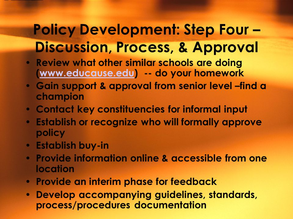 Policy Development: Step Four – Discussion, Process, & Approval Review what other similar schools are doing (www.educause.edu) -- do your homeworkwww.educause.edu Gain support & approval from senior level –find a champion Contact key constituencies for informal input Establish or recognize who will formally approve policy Establish buy-in Provide information online & accessible from one location Provide an interim phase for feedback Develop accompanying guidelines, standards, process/procedures documentation