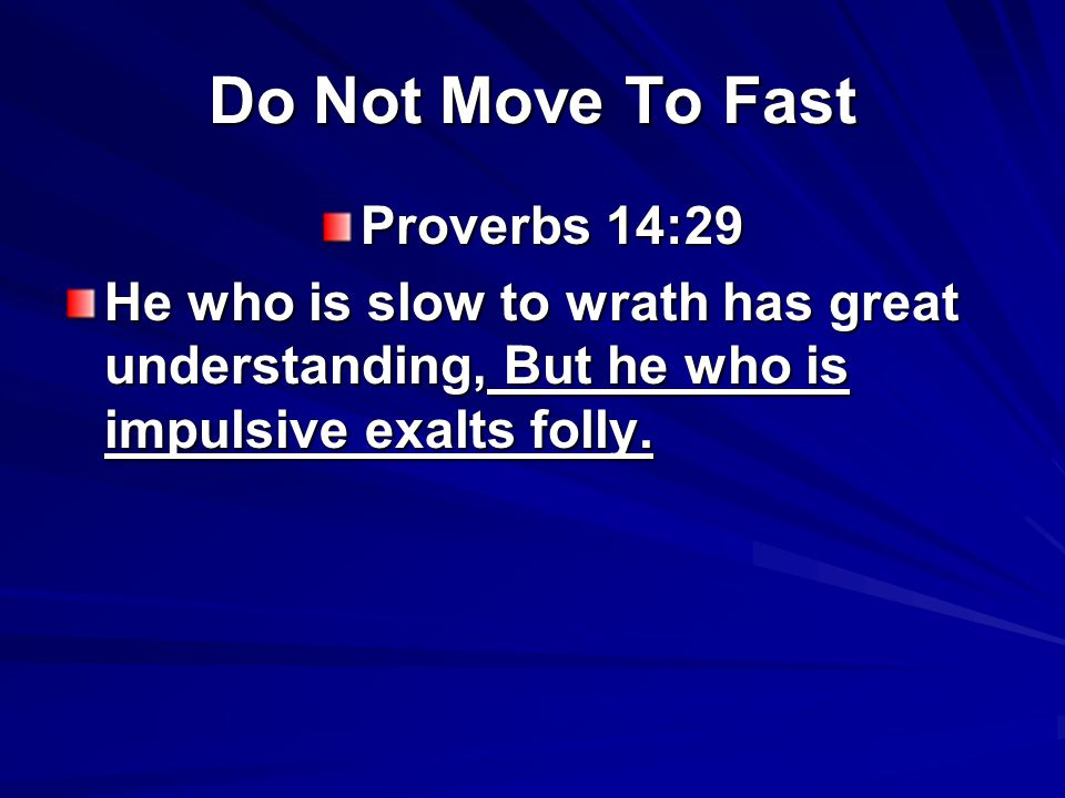 Do Not Move To Fast Proverbs 14:29 He who is slow to wrath has great understanding, But he who is impulsive exalts folly.