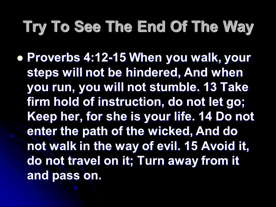 Try To See The End Of The Way Proverbs 4:12-15 When you walk, your steps will not be hindered, And when you run, you will not stumble.