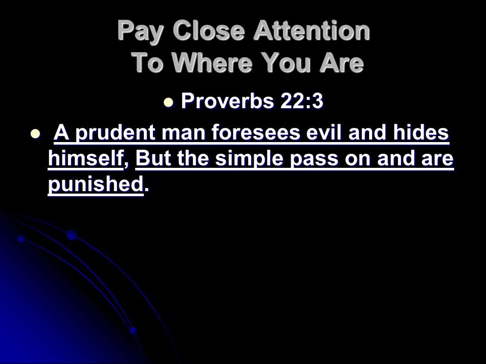 Pay Close Attention To Where You Are Proverbs 22:3 Proverbs 22:3 A prudent man foresees evil and hides himself, But the simple pass on and are punished.