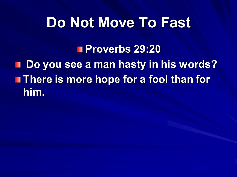 Do Not Move To Fast Proverbs 18:13 He who answers a matter before he hears it, It is folly and shame to him.