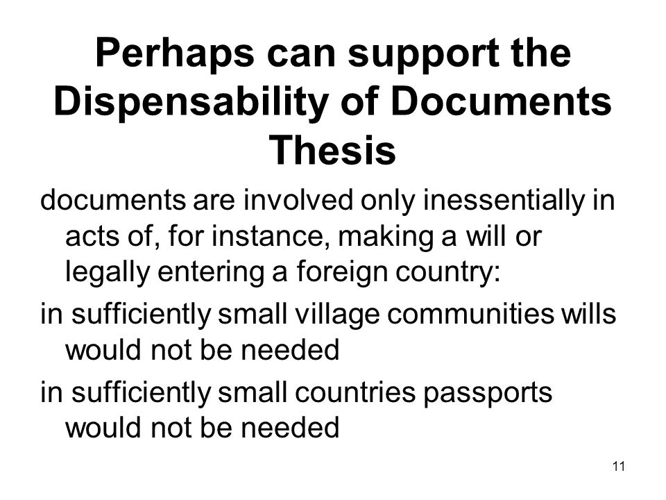 Perhaps can support the Dispensability of Documents Thesis documents are involved only inessentially in acts of, for instance, making a will or legally entering a foreign country: in sufficiently small village communities wills would not be needed in sufficiently small countries passports would not be needed 11