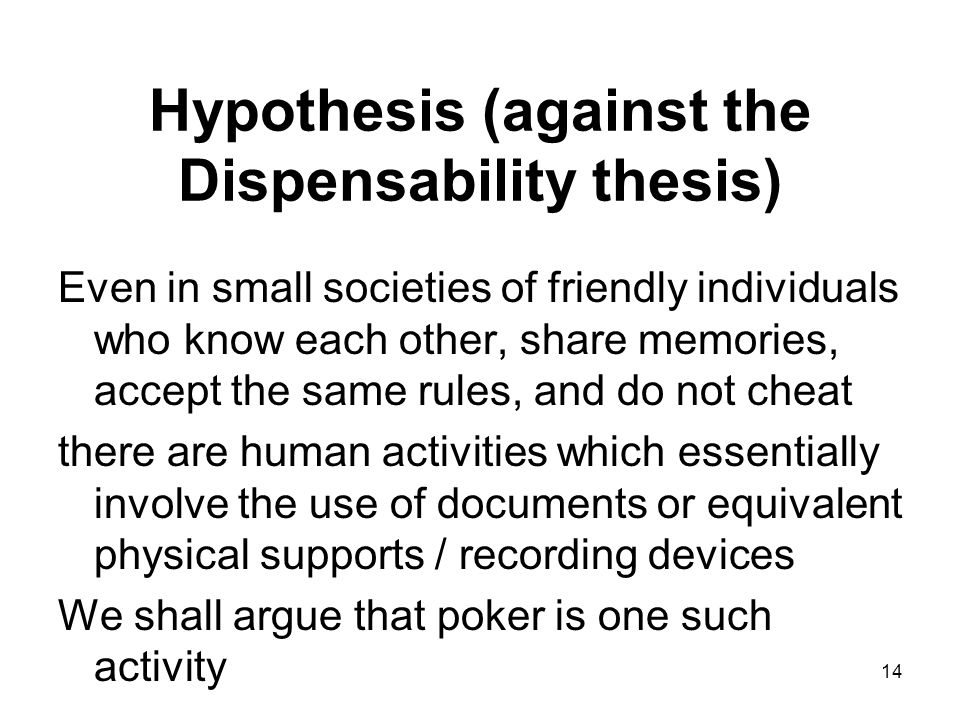 Hypothesis (against the Dispensability thesis) Even in small societies of friendly individuals who know each other, share memories, accept the same rules, and do not cheat there are human activities which essentially involve the use of documents or equivalent physical supports / recording devices We shall argue that poker is one such activity 14