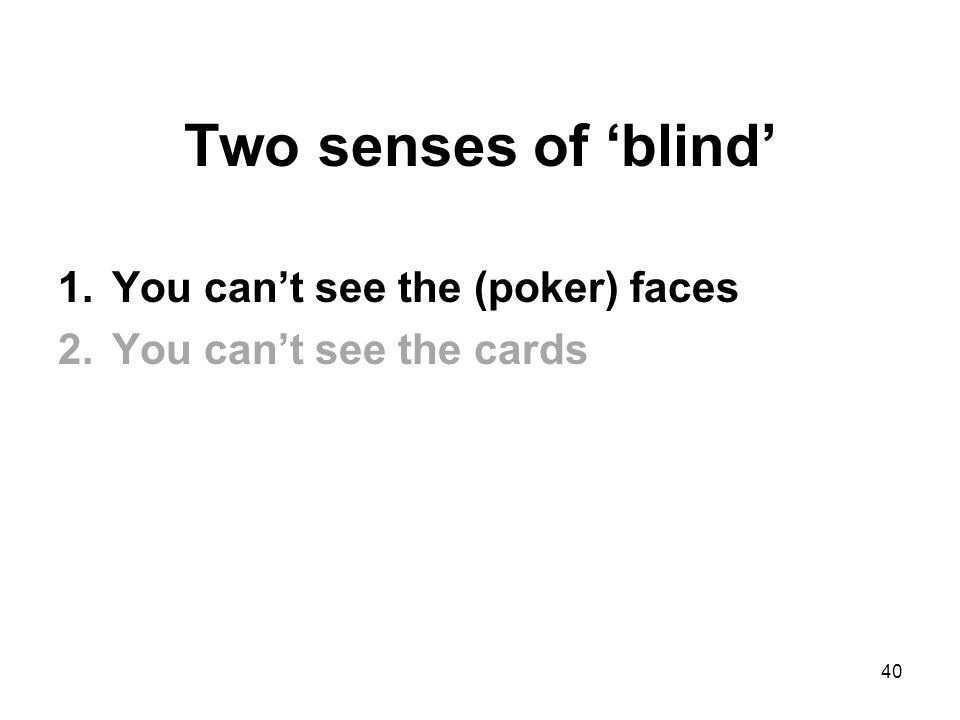Two senses of 'blind' 1.You can't see the (poker) faces 2.You can't see the cards 40