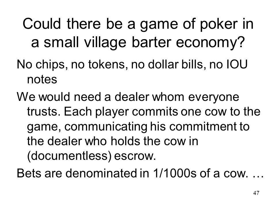 Could there be a game of poker in a small village barter economy.