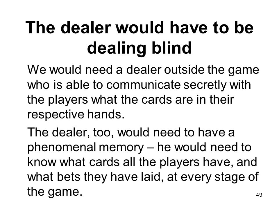 The dealer would have to be dealing blind We would need a dealer outside the game who is able to communicate secretly with the players what the cards are in their respective hands.