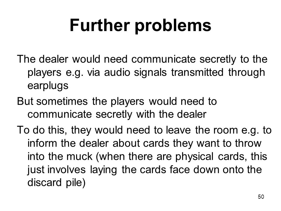 Further problems The dealer would need communicate secretly to the players e.g.