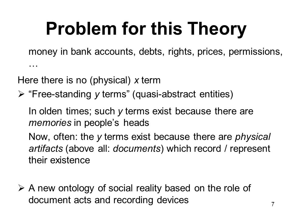Problem for this Theory money in bank accounts, debts, rights, prices, permissions, … Here there is no (physical) x term  Free-standing y terms (quasi-abstract entities) In olden times; such y terms exist because there are memories in people's heads Now, often: the y terms exist because there are physical artifacts (above all: documents) which record / represent their existence  A new ontology of social reality based on the role of document acts and recording devices 7