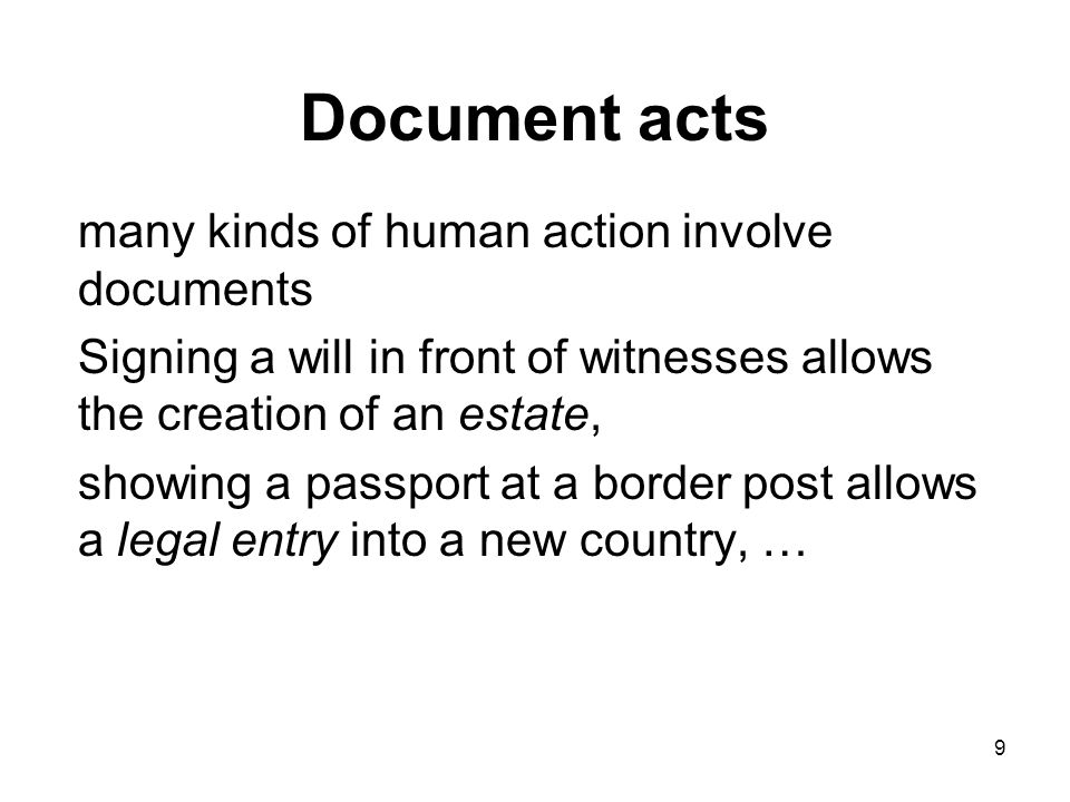 Document acts many kinds of human action involve documents Signing a will in front of witnesses allows the creation of an estate, showing a passport at a border post allows a legal entry into a new country, … 9