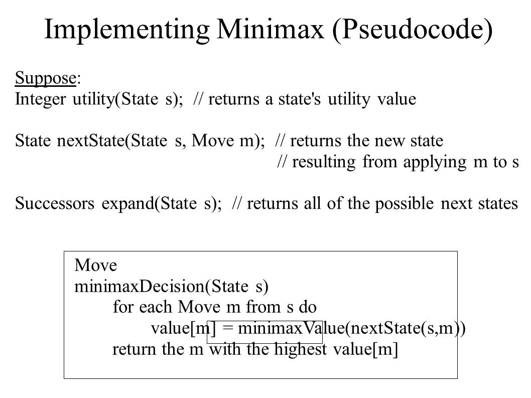 Implementing Minimax (Pseudocode) Move minimaxDecision(State s) for each Move m from s do value[m] = minimaxValue(nextState(s,m)) return the m with th